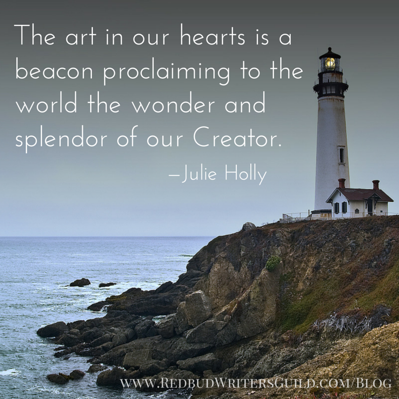 The art in our hearts is a beacon proclaiming to the world the wonder and splendor of our Creator. -Julie Holly