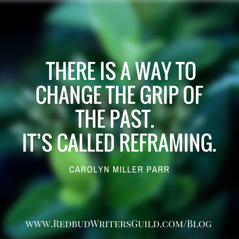 There is a way to change the grip of the past. It's called reframing. - Carolyn Miller Parr